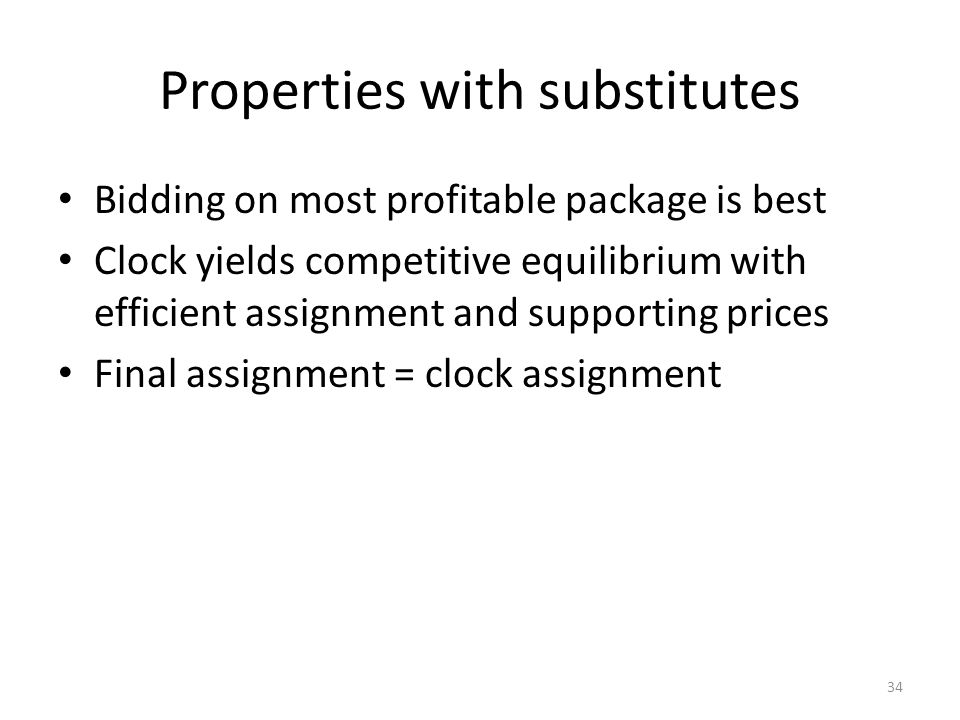 Properties with substitutes Bidding on most profitable package is best Clock yields competitive equilibrium with efficient assignment and supporting p