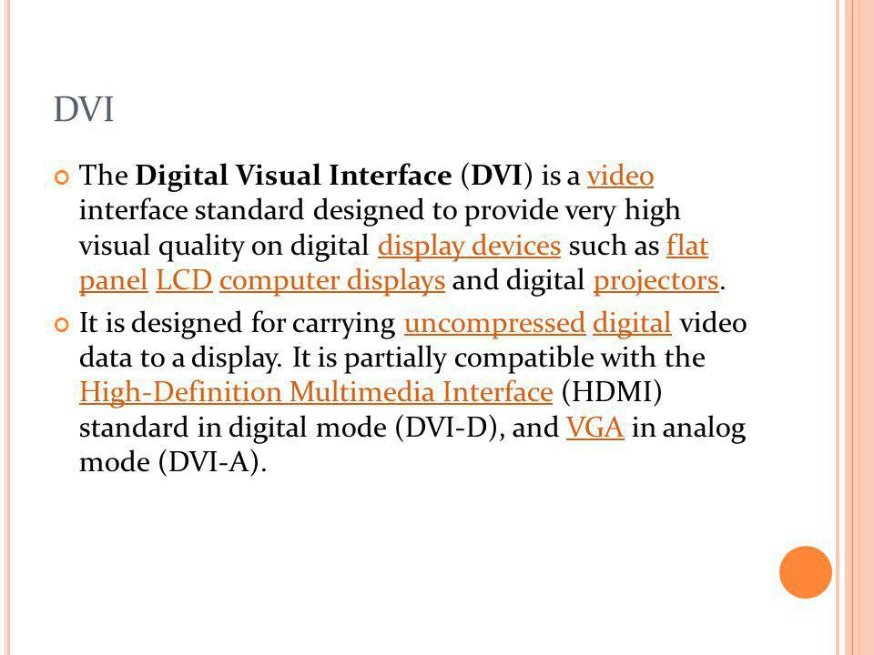 DVI The Digital Visual Interface (DVI) is a video interface standard designed to provide very high visual quality on digital display devices such as f