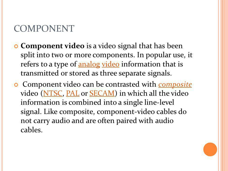 COMPONENT Component video is a video signal that has been split into two or more components. In popular use, it refers to a type of analog video infor