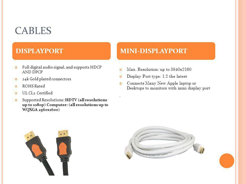 CABLES Full digital audio signal, and supports HDCP AND DPCP 24k Gold plated connectors ROHS Rated UL CL2 Certified Supported Resolutions: HDTV (all r
