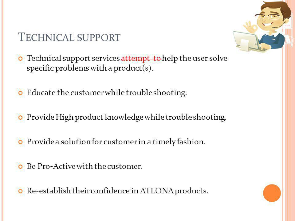 T ECHNICAL SUPPORT Technical support services attempt to help the user solve specific problems with a product(s). Educate the customer while trouble s