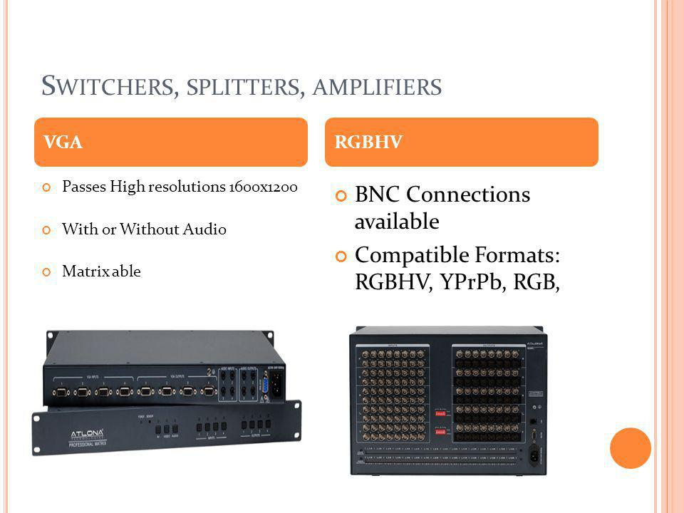 S WITCHERS, SPLITTERS, AMPLIFIERS Passes High resolutions 1600x1200 With or Without Audio Matrix able BNC Connections available Compatible Formats: RG