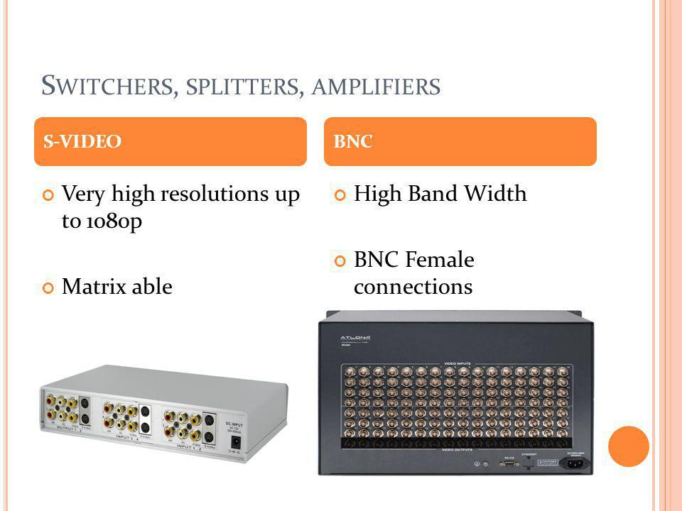S WITCHERS, SPLITTERS, AMPLIFIERS Very high resolutions up to 1080p Matrix able High Band Width BNC Female connections S-VIDEOBNC