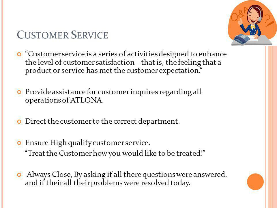 C USTOMER S ERVICE Customer service is a series of activities designed to enhance the level of customer satisfaction – that is, the feeling that a pro