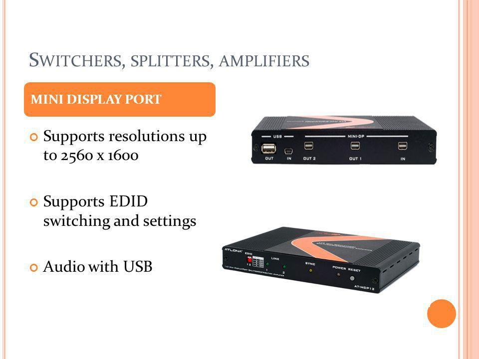S WITCHERS, SPLITTERS, AMPLIFIERS Supports resolutions up to 2560 x 1600 Supports EDID switching and settings Audio with USB MINI DISPLAY PORT