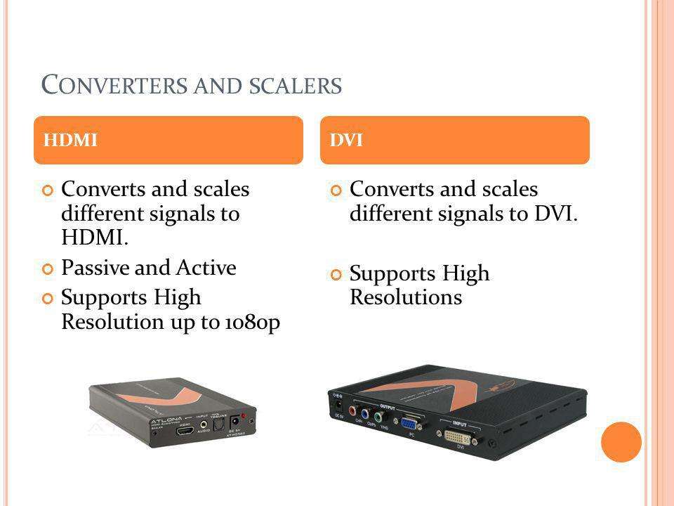 C ONVERTERS AND SCALERS Converts and scales different signals to HDMI. Passive and Active Supports High Resolution up to 1080p Converts and scales dif