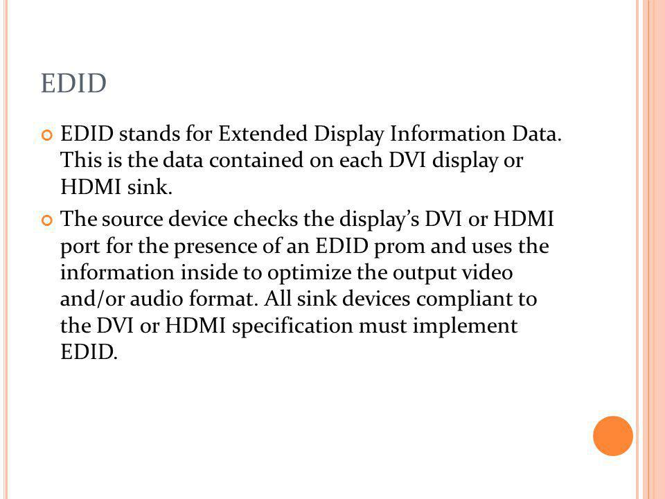 EDID EDID stands for Extended Display Information Data. This is the data contained on each DVI display or HDMI sink. The source device checks the disp