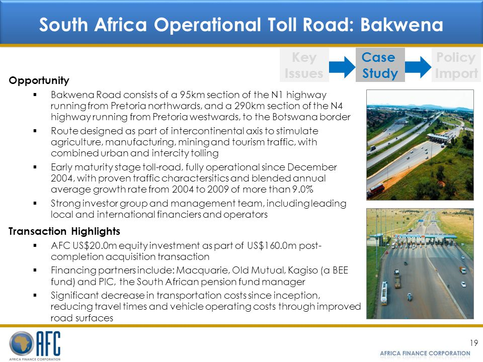 19 South Africa Operational Toll Road: Bakwena Key Issues Case Study Policy Import Opportunity Bakwena Road consists of a 95km section of the N1 highway running from Pretoria northwards, and a 290km section of the N4 highway running from Pretoria westwards, to the Botswana border Route designed as part of intercontinental axis to stimulate agriculture, manufacturing, mining and tourism traffic, with combined urban and intercity tolling Early maturity stage toll-road, fully operational since December 2004, with proven traffic charactersitics and blended annual average growth rate from 2004 to 2009 of more than 9.0% Strong investor group and management team, including leading local and international financiers and operators Transaction Highlights AFC US$20.0m equity investment as part of US$160.0m post- completion acquisition transaction Financing partners include: Macquarie, Old Mutual, Kagiso (a BEE fund) and PIC, the South African pension fund manager Significant decrease in transportation costs since inception, reducing travel times and vehicle operating costs through improved road surfaces