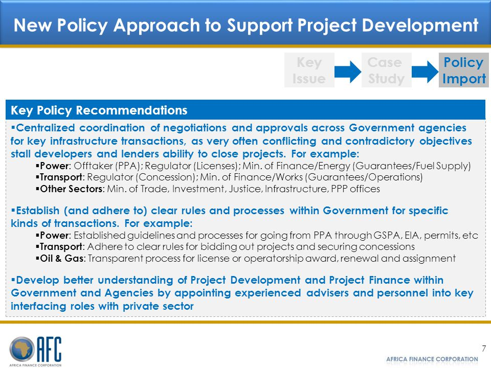 7 Key Issue Case Study Policy Import New Policy Approach to Support Project Development Centralized coordination of negotiations and approvals across Government agencies for key infrastructure transactions, as very often conflicting and contradictory objectives stall developers and lenders ability to close projects.