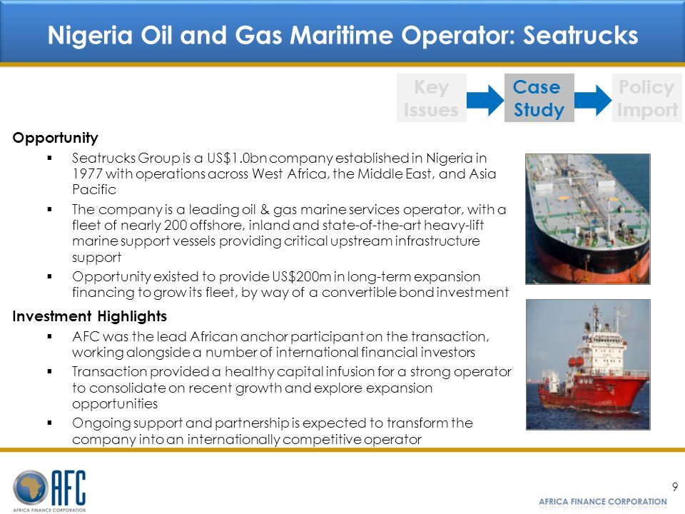 9 Nigeria Oil and Gas Maritime Operator: Seatrucks Key Issues Case Study Policy Import Opportunity Seatrucks Group is a US$1.0bn company established in Nigeria in 1977 with operations across West Africa, the Middle East, and Asia Pacific The company is a leading oil & gas marine services operator, with a fleet of nearly 200 offshore, inland and state-of-the-art heavy-lift marine support vessels providing critical upstream infrastructure support Opportunity existed to provide US$200m in long-term expansion financing to grow its fleet, by way of a convertible bond investment Investment Highlights AFC was the lead African anchor participant on the transaction, working alongside a number of international financial investors Transaction provided a healthy capital infusion for a strong operator to consolidate on recent growth and explore expansion opportunities Ongoing support and partnership is expected to transform the company into an internationally competitive operator