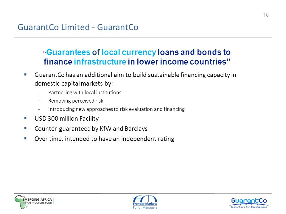 10 GuarantCo Limited - GuarantCo GuarantCo has an additional aim to build sustainable financing capacity in domestic capital markets by: Partnering wi
