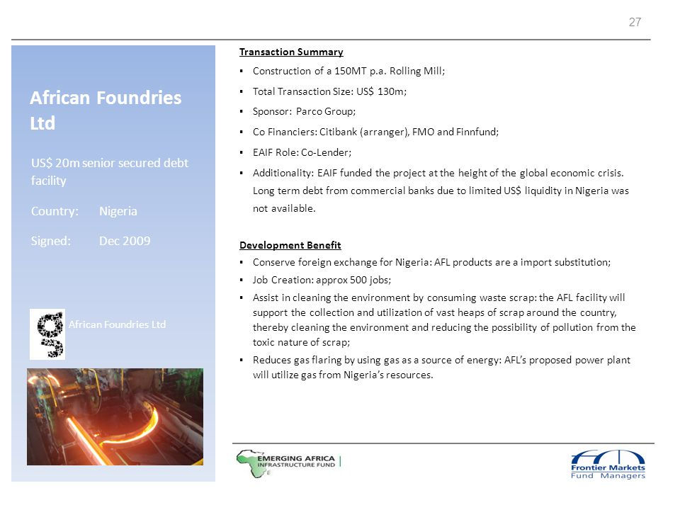 African Foundries Ltd US$ 20m senior secured debt facility Country: Nigeria Signed:Dec 2009 Transaction Summary Construction of a 150MT p.a. Rolling M