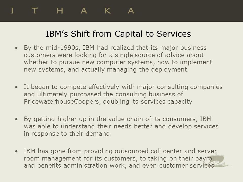 IBMs Shift from Capital to Services By the mid-1990s, IBM had realized that its major business customers were looking for a single source of advice about whether to pursue new computer systems, how to implement new systems, and actually managing the deployment.