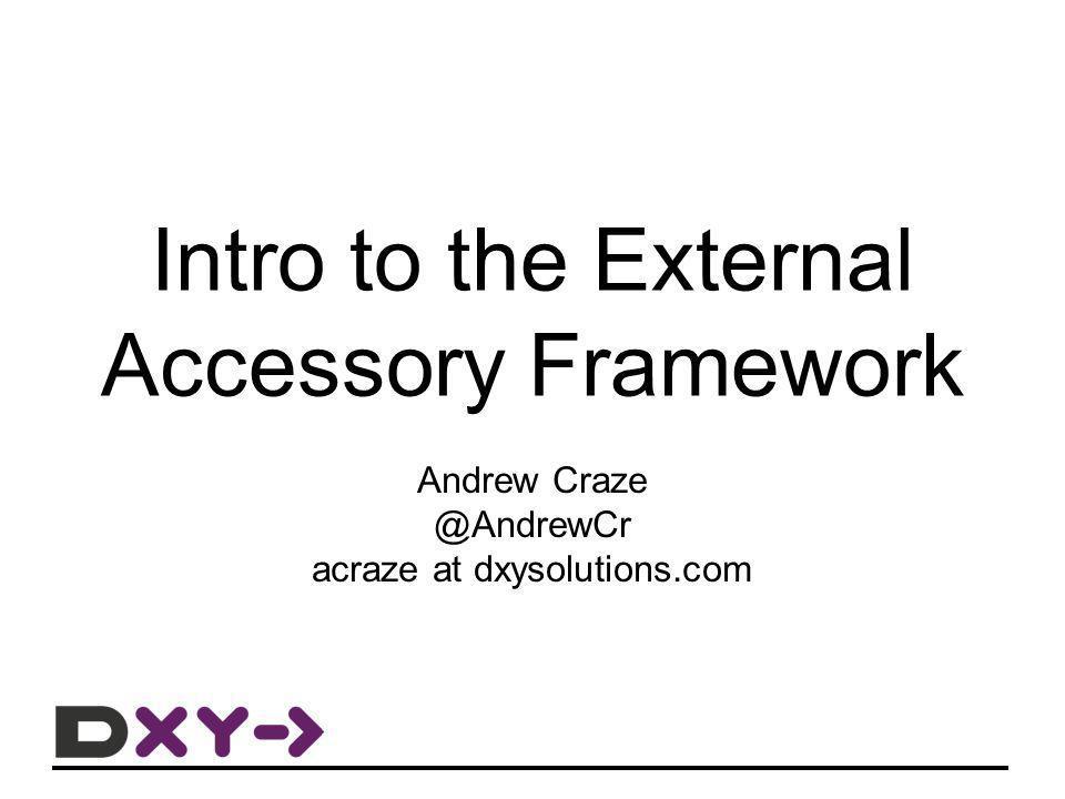 Intro to the External Accessory Framework Andrew Craze @AndrewCr acraze at dxysolutions.com