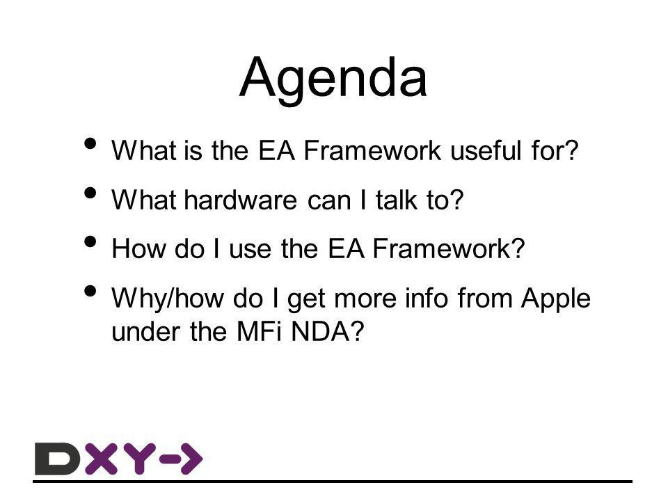 Agenda What is the EA Framework useful for? What hardware can I talk to? How do I use the EA Framework? Why/how do I get more info from Apple under th