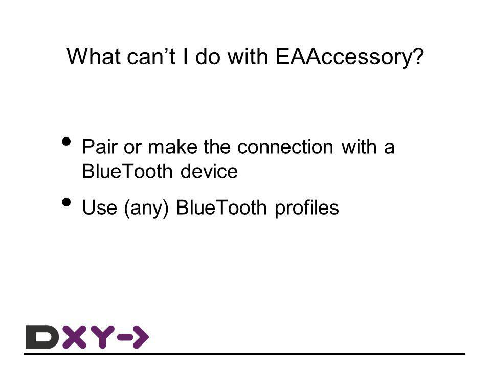 What cant I do with EAAccessory? Pair or make the connection with a BlueTooth device Use (any) BlueTooth profiles
