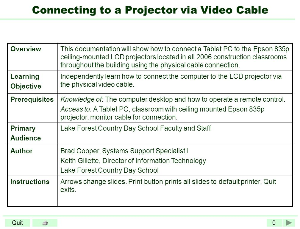 0Quit Connecting to a Projector via Video Cable OverviewThis documentation will show how to connect a Tablet PC to the Epson 835p ceiling-mounted LCD projectors located in all 2006 construction classrooms throughout the building using the physical cable connection.