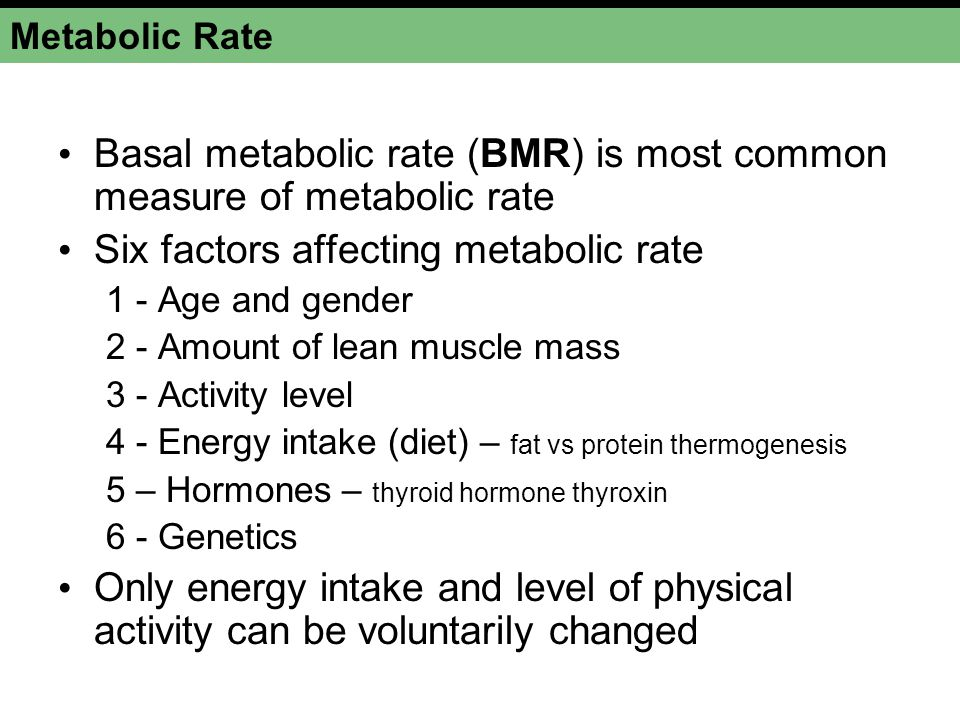 Metabolic Rate Basal metabolic rate (BMR) is most common measure of metabolic rate Six factors affecting metabolic rate 1 - Age and gender 2 - Amount of lean muscle mass 3 - Activity level 4 - Energy intake (diet) – fat vs protein thermogenesis 5 – Hormones – thyroid hormone thyroxin 6 - Genetics Only energy intake and level of physical activity can be voluntarily changed