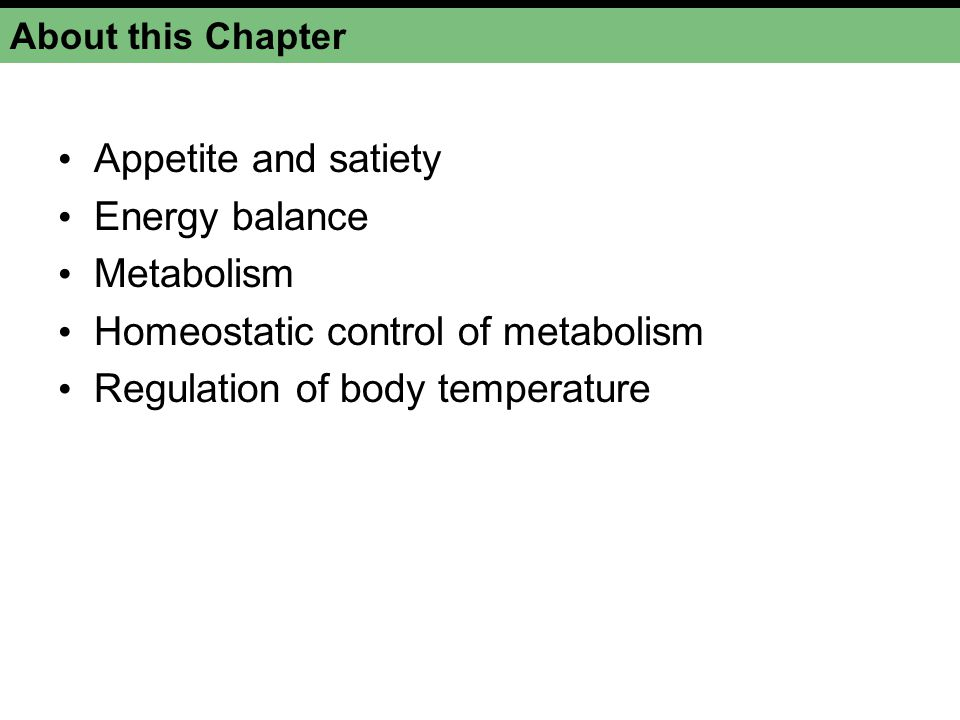 About this Chapter Appetite and satiety Energy balance Metabolism Homeostatic control of metabolism Regulation of body temperature