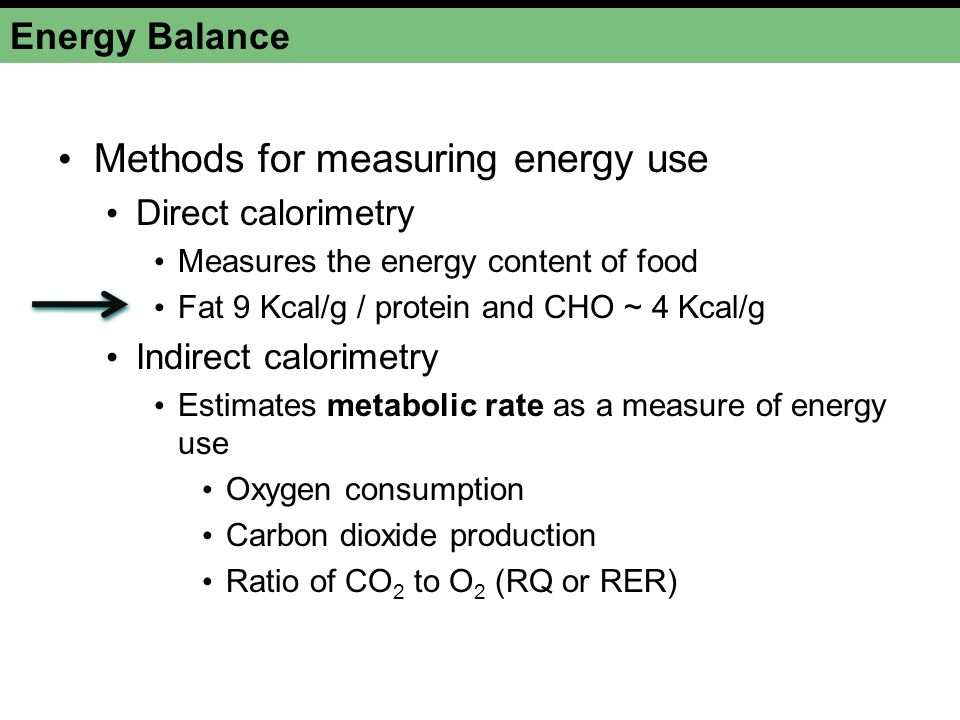 Energy Balance Methods for measuring energy use Direct calorimetry Measures the energy content of food Fat 9 Kcal/g / protein and CHO ~ 4 Kcal/g Indirect calorimetry Estimates metabolic rate as a measure of energy use Oxygen consumption Carbon dioxide production Ratio of CO 2 to O 2 (RQ or RER)