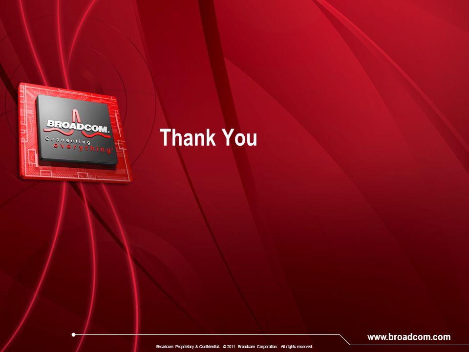 www.broadcom.com Thank You Broadcom Proprietary & Confidential. © 2011 Broadcom Corporation. All rights reserved.