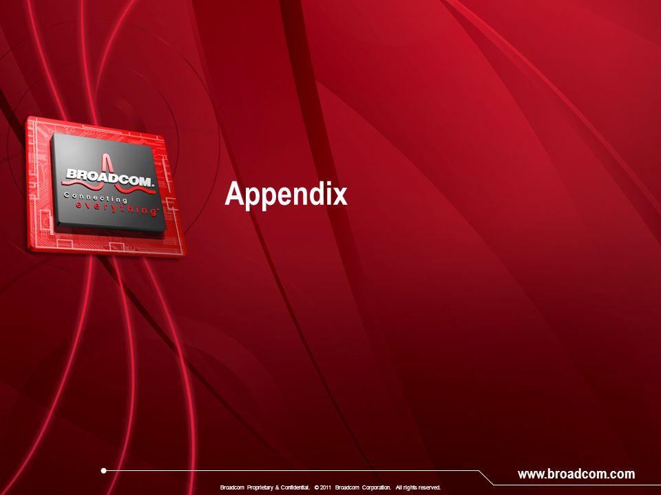 www.broadcom.com Appendix Broadcom Proprietary & Confidential. © 2011 Broadcom Corporation. All rights reserved.