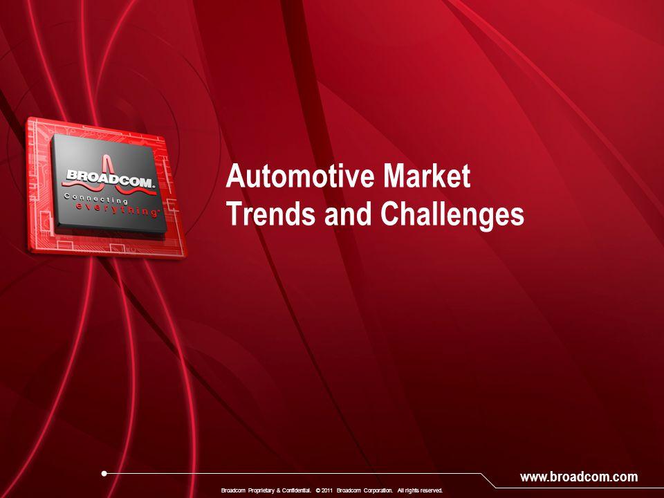 www.broadcom.com Automotive Market Trends and Challenges Broadcom Proprietary & Confidential. © 2011 Broadcom Corporation. All rights reserved.