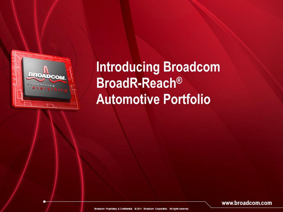 www.broadcom.com Introducing Broadcom BroadR-Reach ® Automotive Portfolio Broadcom Proprietary & Confidential. © 2011 Broadcom Corporation. All rights