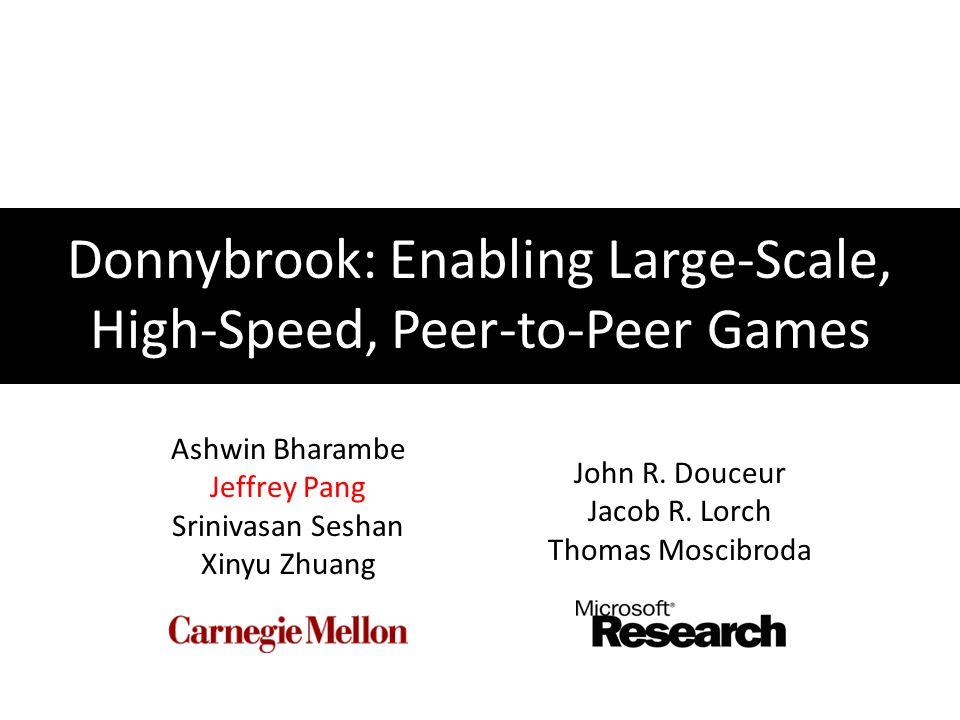 Donnybrook: Enabling Large-Scale, High-Speed, Peer-to-Peer Games Ashwin Bharambe Jeffrey Pang Srinivasan Seshan Xinyu Zhuang John R.