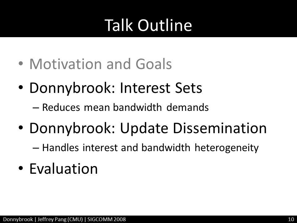 Talk Outline Motivation and Goals Donnybrook: Interest Sets – Reduces mean bandwidth demands Donnybrook: Update Dissemination – Handles interest and bandwidth heterogeneity Evaluation Donnybrook | Jeffrey Pang (CMU) | SIGCOMM 200810