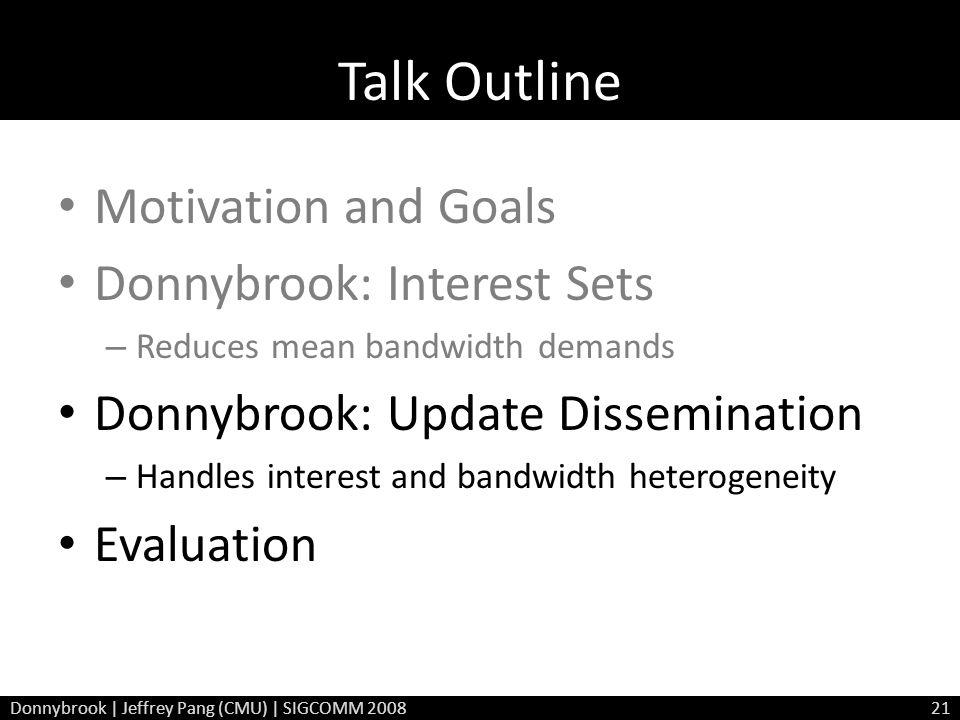 Talk Outline Motivation and Goals Donnybrook: Interest Sets – Reduces mean bandwidth demands Donnybrook: Update Dissemination – Handles interest and bandwidth heterogeneity Evaluation Donnybrook | Jeffrey Pang (CMU) | SIGCOMM 200821