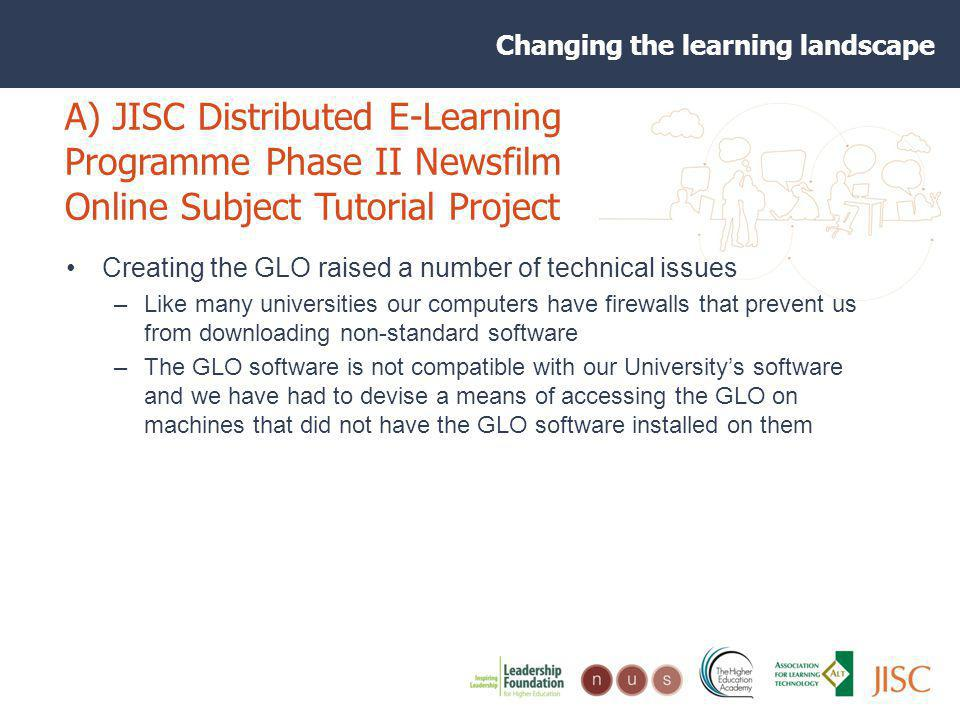 Changing the learning landscape A) JISC Distributed E-Learning Programme Phase II Newsfilm Online Subject Tutorial Project Creating the GLO raised a number of technical issues –Like many universities our computers have firewalls that prevent us from downloading non-standard software –The GLO software is not compatible with our Universitys software and we have had to devise a means of accessing the GLO on machines that did not have the GLO software installed on them