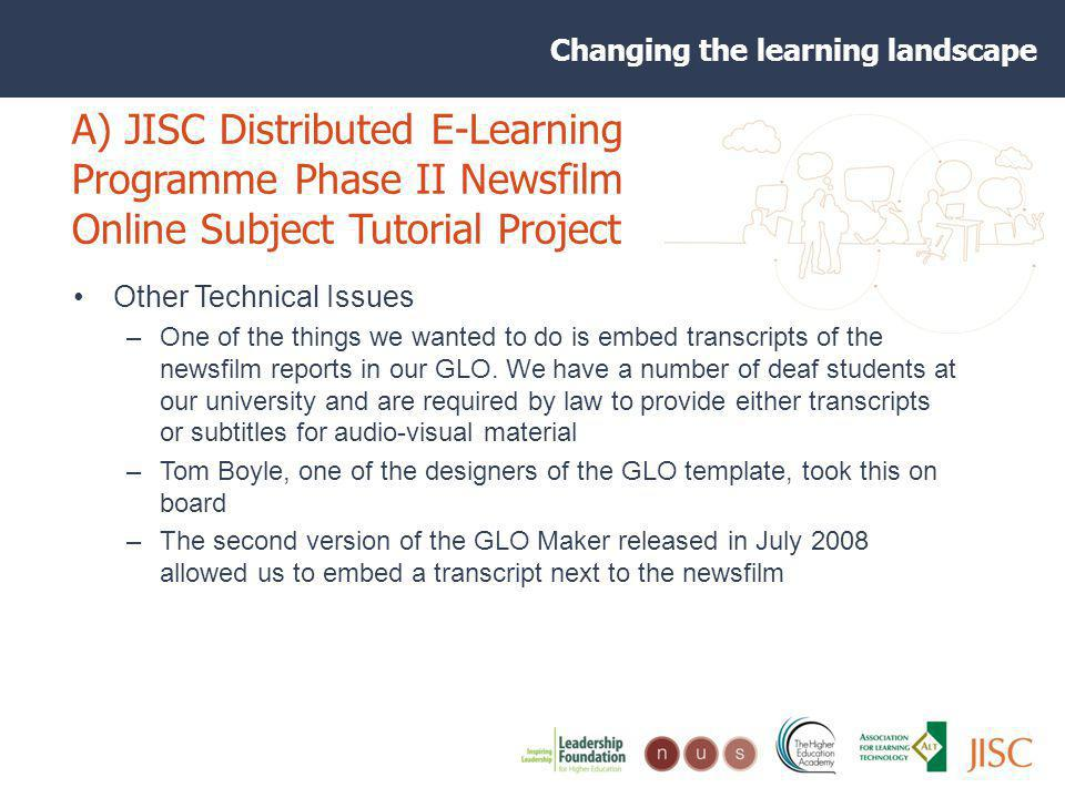 Changing the learning landscape A) JISC Distributed E-Learning Programme Phase II Newsfilm Online Subject Tutorial Project Other Technical Issues –One of the things we wanted to do is embed transcripts of the newsfilm reports in our GLO.