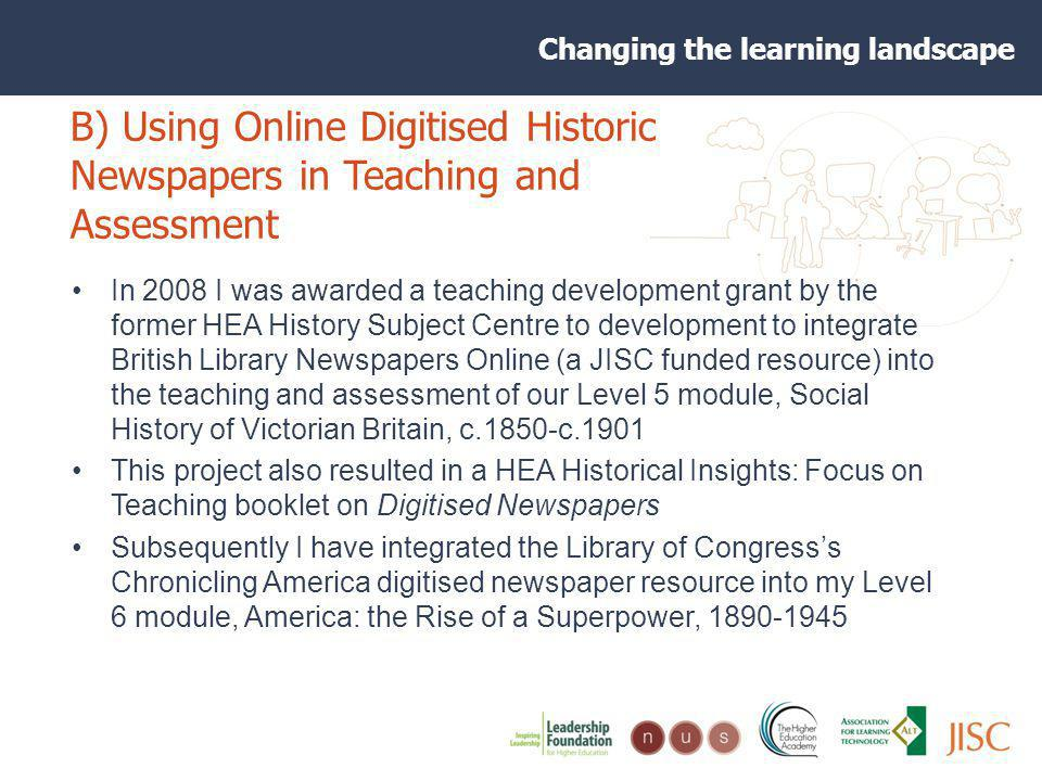 Changing the learning landscape B) Using Online Digitised Historic Newspapers in Teaching and Assessment In 2008 I was awarded a teaching development grant by the former HEA History Subject Centre to development to integrate British Library Newspapers Online (a JISC funded resource) into the teaching and assessment of our Level 5 module, Social History of Victorian Britain, c.1850-c.1901 This project also resulted in a HEA Historical Insights: Focus on Teaching booklet on Digitised Newspapers Subsequently I have integrated the Library of Congresss Chronicling America digitised newspaper resource into my Level 6 module, America: the Rise of a Superpower, 1890-1945