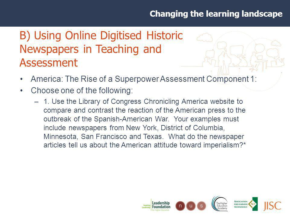 Changing the learning landscape B) Using Online Digitised Historic Newspapers in Teaching and Assessment America: The Rise of a Superpower Assessment Component 1: Choose one of the following: –1.