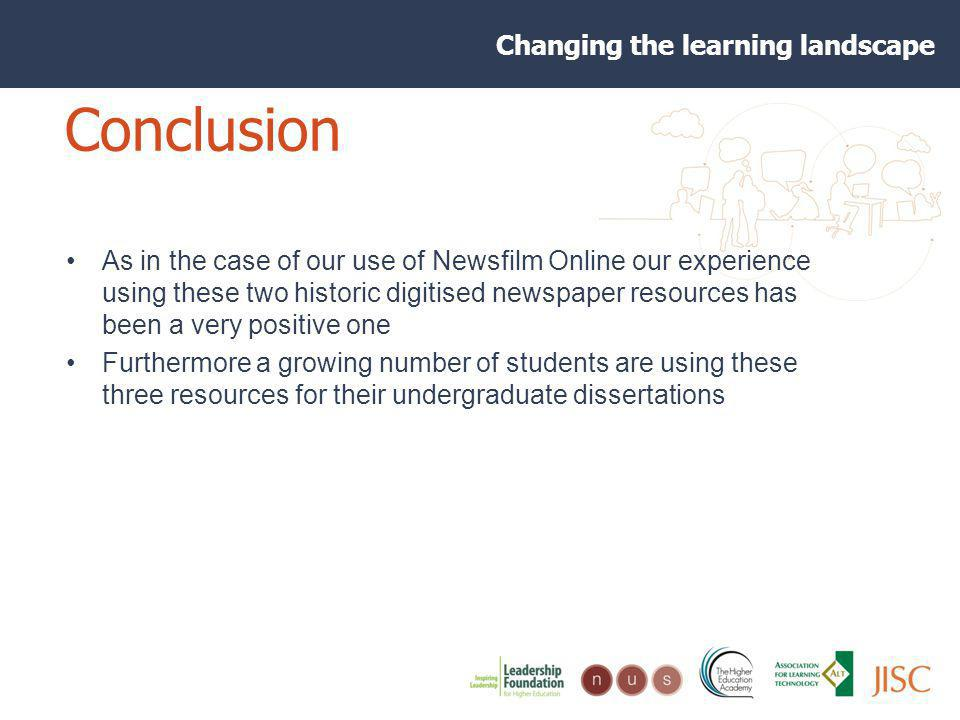 Changing the learning landscape Conclusion As in the case of our use of Newsfilm Online our experience using these two historic digitised newspaper resources has been a very positive one Furthermore a growing number of students are using these three resources for their undergraduate dissertations