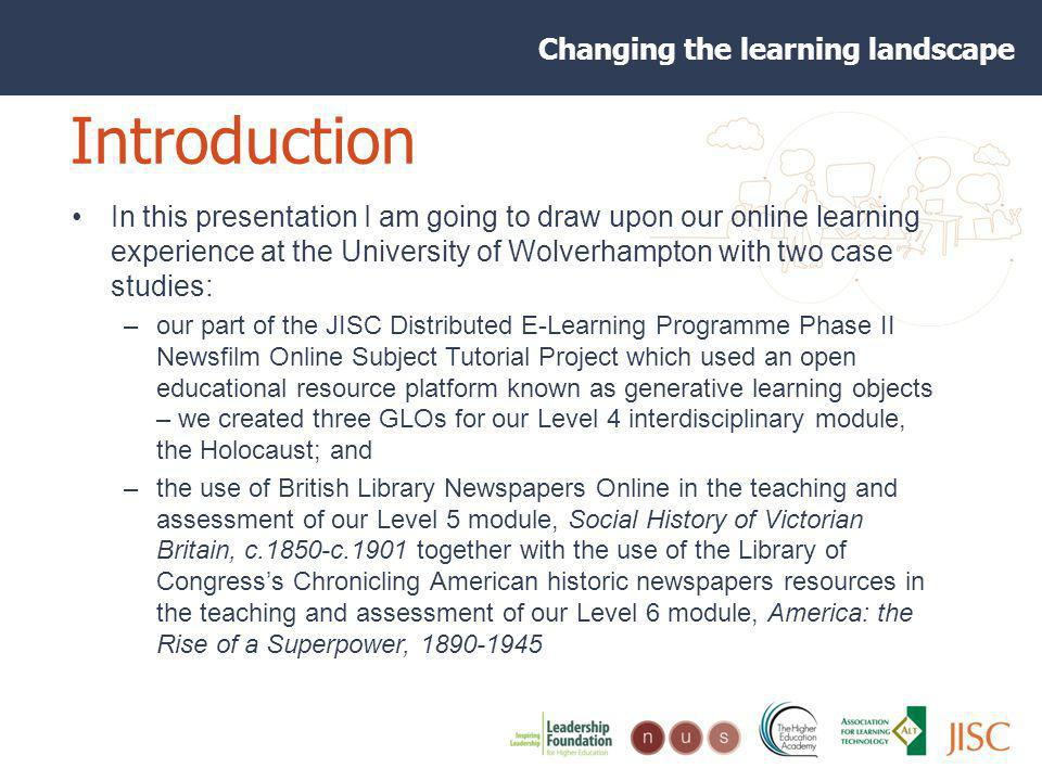 Changing the learning landscape Introduction In this presentation I am going to draw upon our online learning experience at the University of Wolverhampton with two case studies: –our part of the JISC Distributed E-Learning Programme Phase II Newsfilm Online Subject Tutorial Project which used an open educational resource platform known as generative learning objects – we created three GLOs for our Level 4 interdisciplinary module, the Holocaust; and –the use of British Library Newspapers Online in the teaching and assessment of our Level 5 module, Social History of Victorian Britain, c.1850-c.1901 together with the use of the Library of Congresss Chronicling American historic newspapers resources in the teaching and assessment of our Level 6 module, America: the Rise of a Superpower, 1890-1945