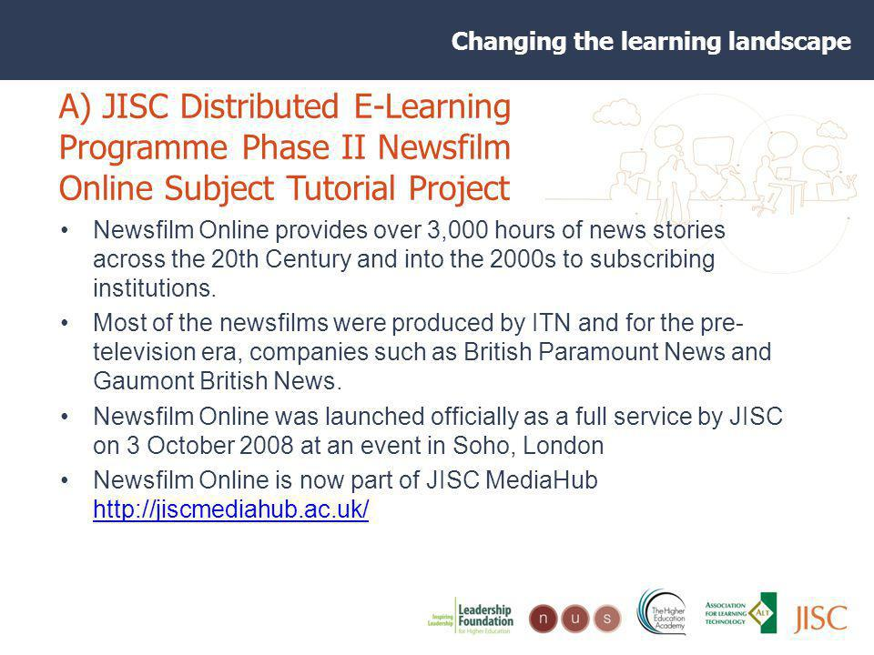 Changing the learning landscape A) JISC Distributed E-Learning Programme Phase II Newsfilm Online Subject Tutorial Project JISC funded a large-scale collaborative project between the former HEA Subject for History, Classics & Archaeology, the HEA Subject Centre for Sociology, Anthropology and Politics (C- SAP), the HEA Subject Centre for Geography, Earth and Environmental Sciences (GEES), and the Higher Education Council for England (HEFCE) Centre for Excellence in Teaching and Learning in Reusable Learning Objects (RLO-CETL) Twelve UK HEIs including the University of Wolverhampton created online exemplars (subject tutorials) using materials from the Newsfilm Online archive (now part of JISC MediaHub)