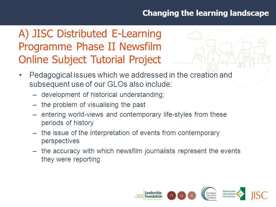 Changing the learning landscape A) JISC Distributed E-Learning Programme Phase II Newsfilm Online Subject Tutorial Project Pedagogical issues which we addressed in the creation and subsequent use of our GLOs also include: –development of historical understanding; –the problem of visualising the past –entering world-views and contemporary life-styles from these periods of history –the issue of the interpretation of events from contemporary perspectives –the accuracy with which newsfilm journalists represent the events they were reporting