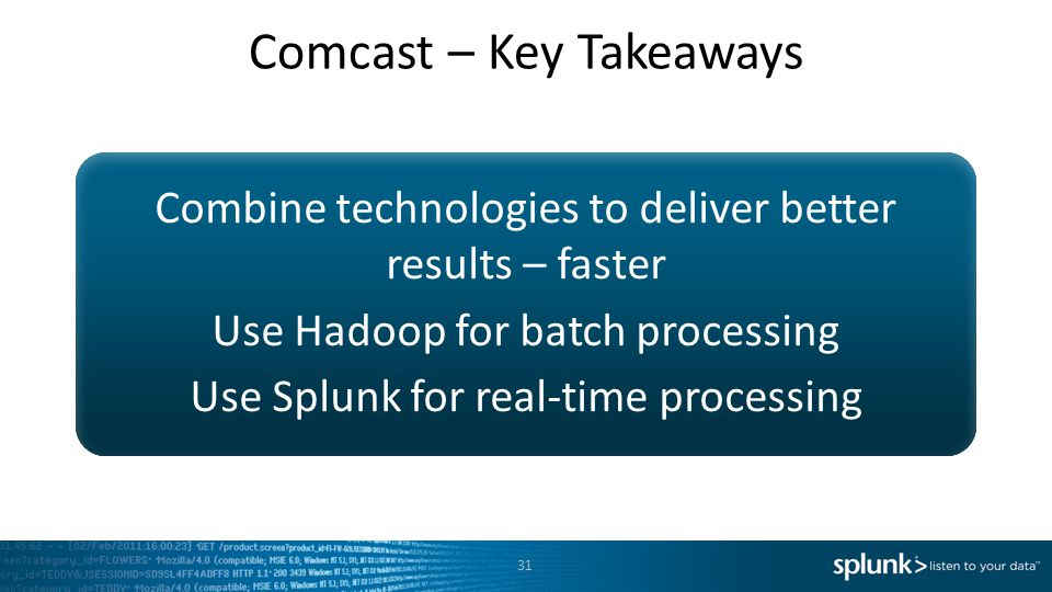Combine technologies to deliver better results – faster Use Hadoop for batch processing Use Splunk for real-time processing 31 Comcast – Key Takeaways