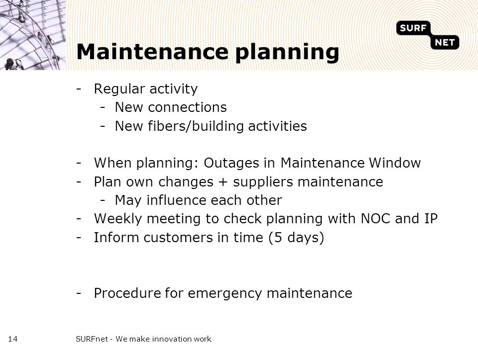 Maintenance planning -Regular activity -New connections -New fibers/building activities -When planning: Outages in Maintenance Window -Plan own changes + suppliers maintenance -May influence each other -Weekly meeting to check planning with NOC and IP -Inform customers in time (5 days) -Procedure for emergency maintenance SURFnet - We make innovation work14