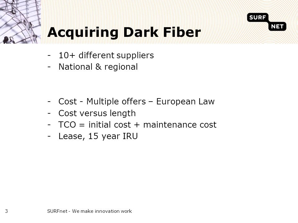 Acquiring Dark Fiber -10+ different suppliers -National & regional -Cost - Multiple offers – European Law -Cost versus length -TCO = initial cost + maintenance cost -Lease, 15 year IRU SURFnet - We make innovation work3