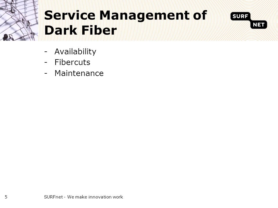 Service Management of Dark Fiber -Availability -Fibercuts -Maintenance SURFnet - We make innovation work5