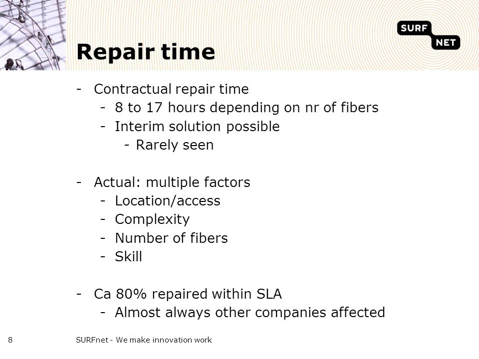 Repair time -Contractual repair time -8 to 17 hours depending on nr of fibers -Interim solution possible -Rarely seen -Actual: multiple factors -Location/access -Complexity -Number of fibers -Skill -Ca 80% repaired within SLA -Almost always other companies affected SURFnet - We make innovation work8