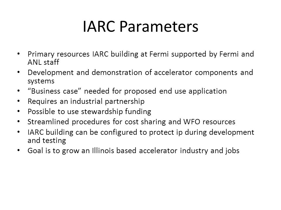 IARC Parameters Primary resources IARC building at Fermi supported by Fermi and ANL staff Development and demonstration of accelerator components and