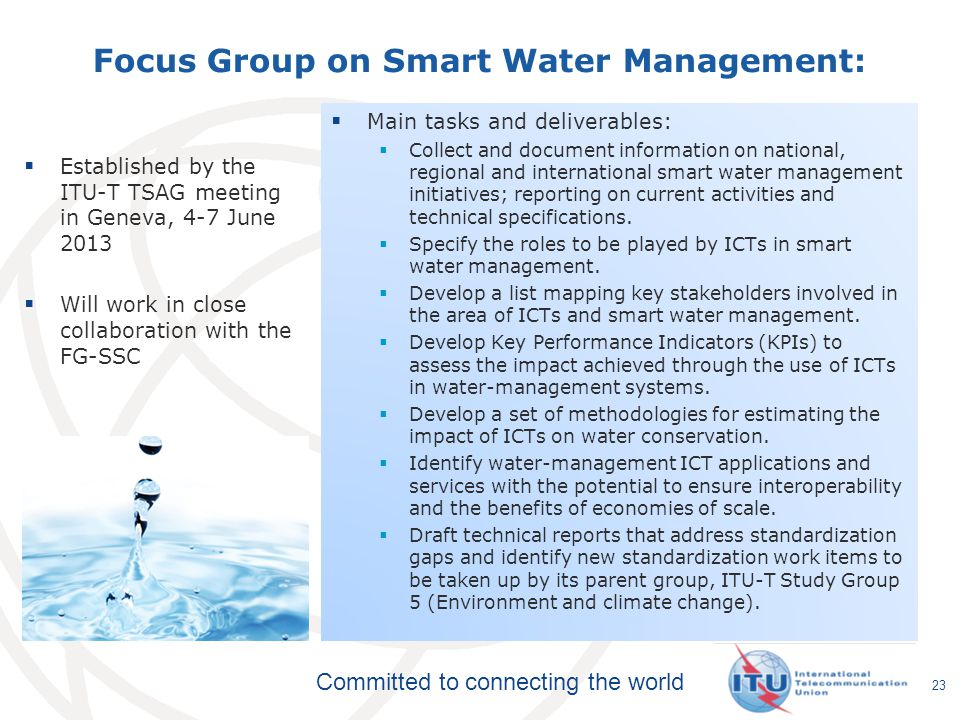 Committed to connecting the world Focus Group on Smart Water Management: Established by the ITU-T TSAG meeting in Geneva, 4-7 June 2013 Will work in c