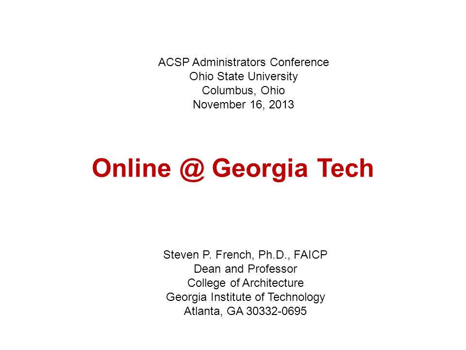 Online @ Georgia Tech Steven P. French, Ph.D., FAICP Dean and Professor College of Architecture Georgia Institute of Technology Atlanta, GA 30332-0695
