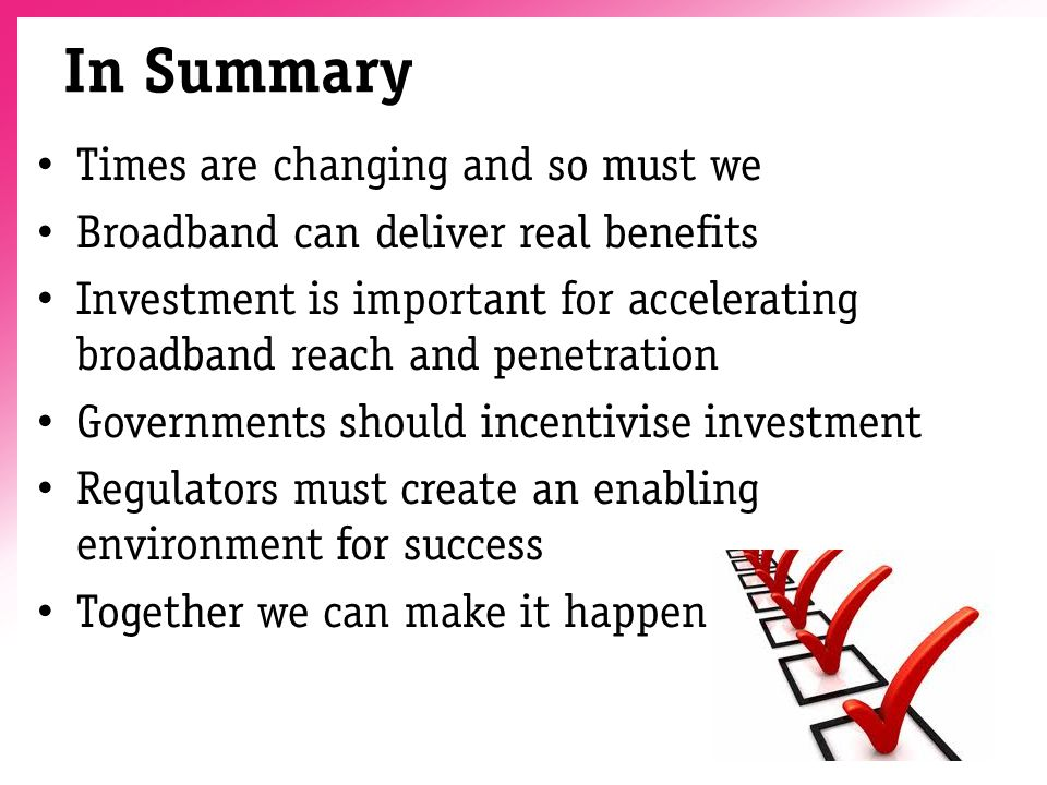 In Summary Times are changing and so must we Broadband can deliver real benefits Investment is important for accelerating broadband reach and penetration Governments should incentivise investment Regulators must create an enabling environment for success Together we can make it happen