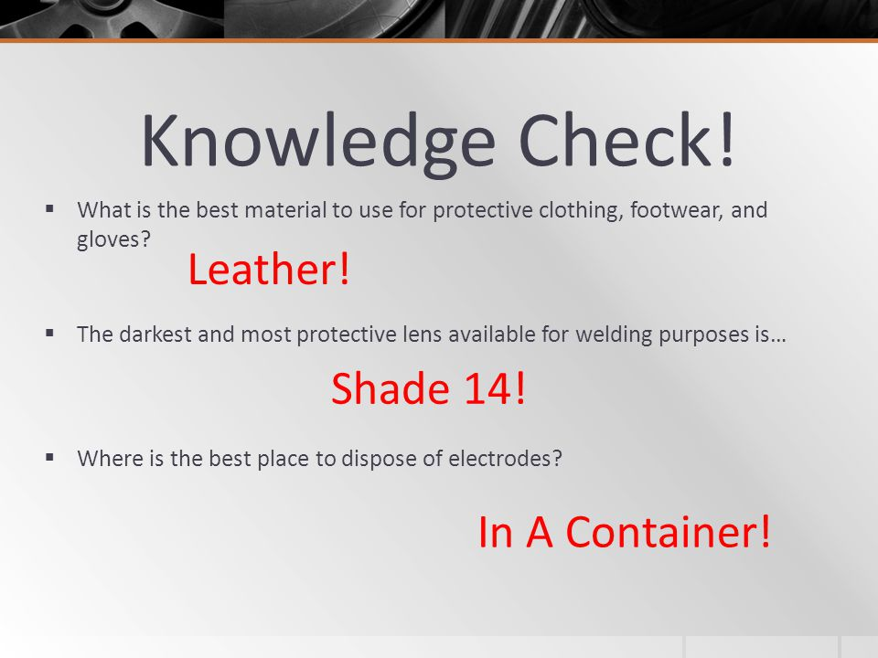Knowledge Check! What is the best material to use for protective clothing, footwear, and gloves? The darkest and most protective lens available for we