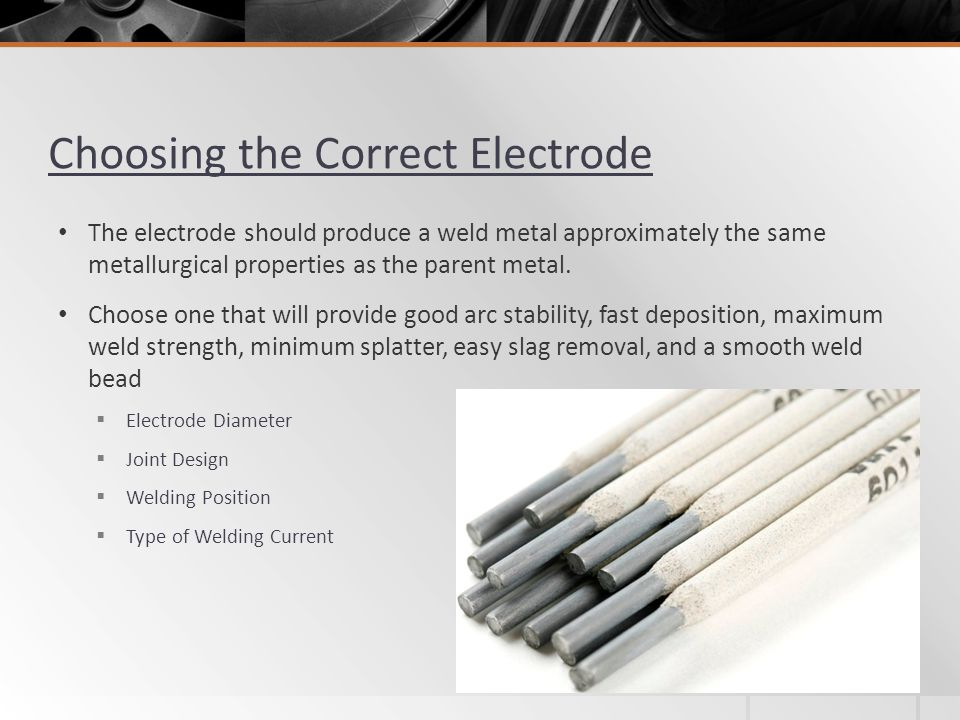 Choosing the Correct Electrode Electrode Diameter Joint Design Welding Position Type of Welding Current The electrode should produce a weld metal appr